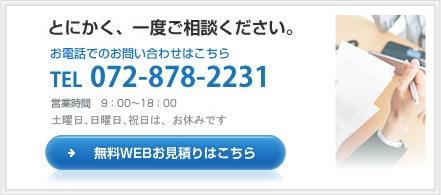 とにかく、一度ご相談ください。お電話でのお問い合わせはこちらTEL072-878-2231 営業時間 9:00~18:00 日曜日、祝日、第2・4土曜日はお休みです。→無料WEBお見積はこちら